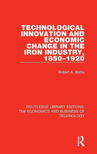 Technological Innovation and Economic Change in the Iron Industry, 1850-1920 - Routledge Library Editions: The Economics and Business of Technology 5 (Hardback)