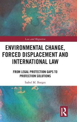 Environmental Change, Forced Displacement and International Law: from legal protection gaps to protection solutions - Law and Migration (Hardback)