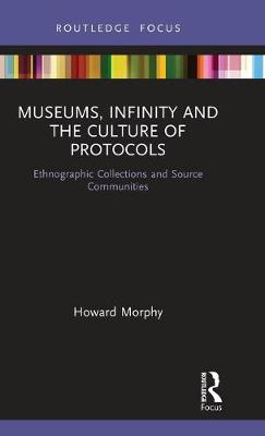 Museums, Infinity and the Culture of Protocols: Ethnographic Collections and Source Communities - Museums in Focus (Hardback)