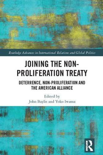 Joining the Non-Proliferation Treaty: Deterrence, Non-Proliferation and the American Alliance - Routledge Advances in International Relations and Global Politics (Hardback)