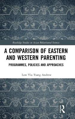 A Comparison of Eastern and Western Parenting: Programmes, Policies and Approaches - Routledge Studies in Asian Behavioural Sciences (Hardback)