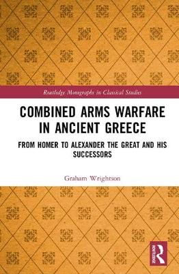 Combined Arms Warfare in Ancient Greece: From Homer to Alexander the Great and his Successors - Routledge Monographs in Classical Studies (Hardback)