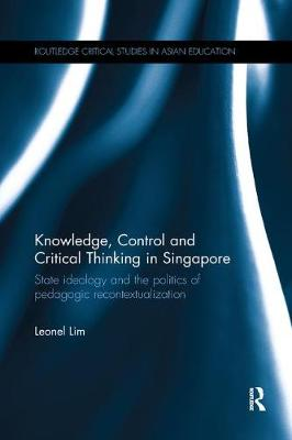 Knowledge, Control and Critical Thinking in Singapore: State ideology and the politics of pedagogic recontextualization (Paperback)