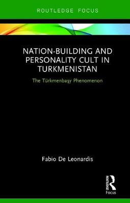 Nation-Building and Personality Cult in Turkmenistan: The Turkmenbasy Phenomenon (Hardback)