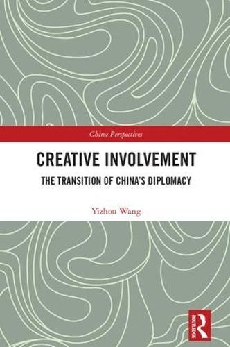 Creative Involvement: The Transition of China's Diplomacy - China Perspectives (Hardback)