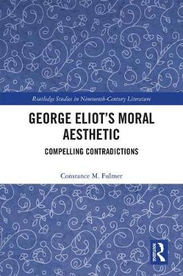 George Eliot's Moral Aesthetic: Compelling Contradictions - Routledge Studies in Nineteenth Century Literature (Hardback)
