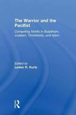 The Warrior and the Pacifist: Competing Motifs in Buddhism, Judaism, Christianity, and Islam (Hardback)