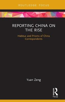 Reporting China on the Rise: Habitus and Prisms of China Correspondents - Routledge Focus on Communication and Society (Hardback)