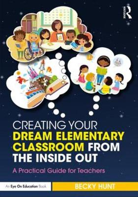 Creating Your Dream Elementary Classroom from the Inside Out: A Practical Guide for Teachers (Paperback)