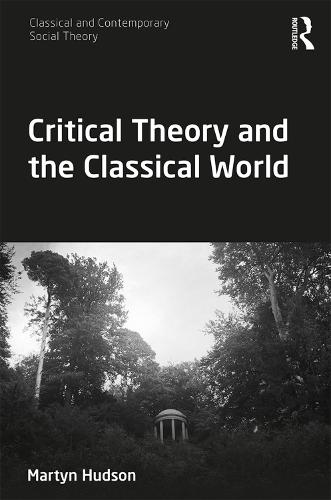 Critical Theory and the Classical World - Classical and Contemporary Social Theory (Hardback)