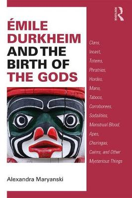 Emile Durkheim and the Birth of the Gods: Clans, Incest, Totems, Phratries, Hordes, Mana, Taboos, Corroborees, Sodalities, Menstrual Blood, Apes, Churingas, Cairns, and Other Mysterious Things (Paperback)