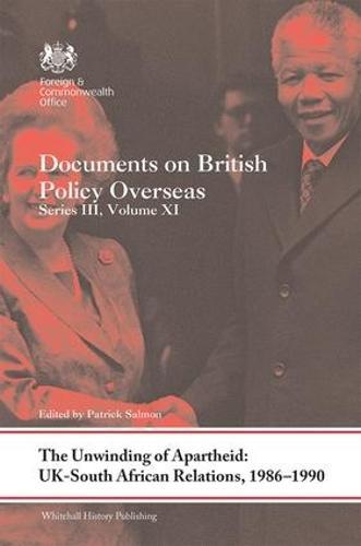 The Unwinding of Apartheid: UK-South African Relations, 1986-1990: Documents on British Policy Overseas, Series III, Volume XI - Whitehall Histories (Hardback)