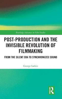 Post-Production and the Invisible Revolution of Filmmaking: From the Silent Era to Synchronized Sound - Routledge Advances in Film Studies (Hardback)
