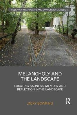 Melancholy and the Landscape: Locating Sadness, Memory and Reflection in the Landscape - Routledge Research in Landscape and Environmental Design (Paperback)