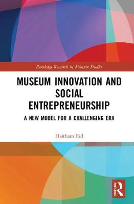 Museum Innovation and Social Entrepreneurship: A New Model for a Challenging Era - Routledge Research in Museum Studies (Hardback)