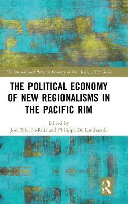 The Political Economy of New Regionalisms in the Pacific Rim - The International Political Economy of New Regionalisms Series (Hardback)