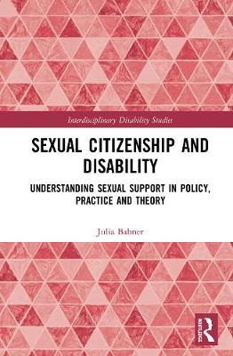 Sexual Citizenship and Disability: Understanding Sexual Support in Policy, Practice and Theory - Interdisciplinary Disability Studies (Hardback)