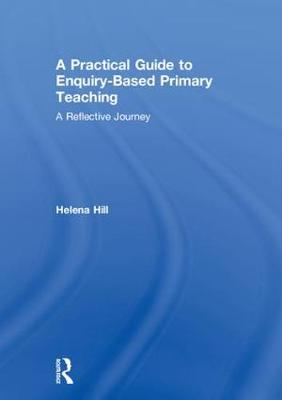 A Practical Guide to Enquiry-Based Primary Teaching: A Reflective Journey (Hardback)