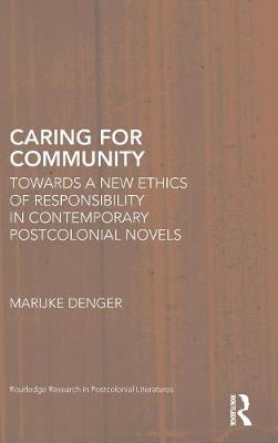 Caring for Community: Towards a New Ethics of Responsibility in Contemporary Postcolonial Novels - Routledge Research in Postcolonial Literatures (Hardback)