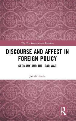 Discourse and Affect in Foreign Policy: Germany and the Iraq War - New International Relations (Hardback)