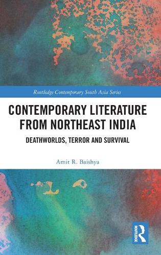 Contemporary Literature from Northeast India: Deathworlds, Terror and Survival - Routledge Contemporary South Asia Series (Hardback)