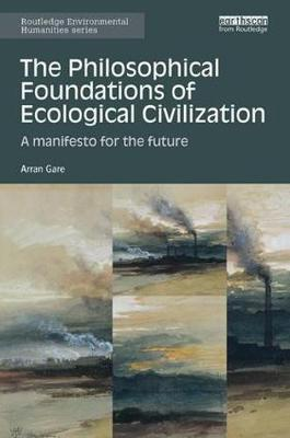 The Philosophical Foundations of Ecological Civilization: A manifesto for the future - Routledge Environmental Humanities (Paperback)