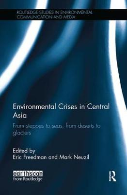 Environmental Crises in Central Asia: From steppes to seas, from deserts to glaciers - Routledge Studies in Environmental Communication and Media (Paperback)