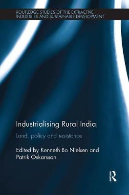 Industrialising Rural India: Land, policy and resistance - Routledge Studies of the Extractive Industries and Sustainable Development (Paperback)
