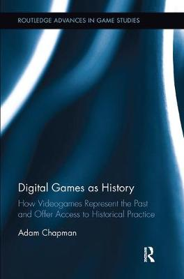 Digital Games as History: How Videogames Represent the Past and Offer Access to Historical Practice - Routledge Advances in Game Studies (Paperback)