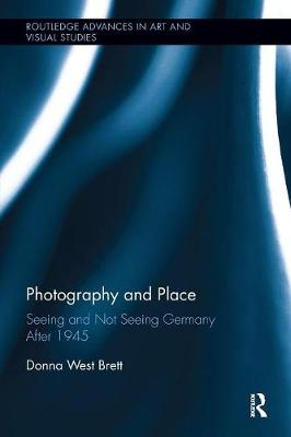 Photography and Place: Seeing and Not Seeing Germany After 1945 - Routledge Advances in Art and Visual Studies (Paperback)