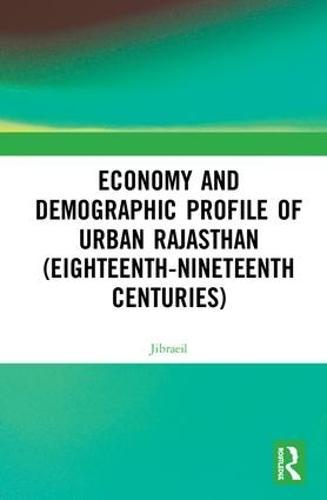 Economy and Demographic Profile of Urban Rajasthan (Eighteenth-Nineteenth Centuries) (Hardback)