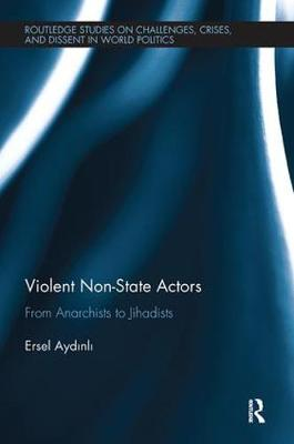 Violent Non-State Actors: From Anarchists to Jihadists - Routledge Studies on Challenges, Crises and Dissent in World Politics (Paperback)