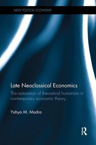 Late Neoclassical Economics: The restoration of theoretical humanism in contemporary economic theory - New Political Economy (Paperback)