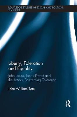 Liberty, Toleration and Equality: John Locke, Jonas Proast and the Letters Concerning Toleration - Routledge Studies in Social and Political Thought (Paperback)