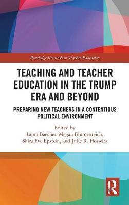 Teacher Education in the Trump Era and Beyond: Preparing New Teachers in a Contentious Political Climate - Routledge Research in Teacher Education (Hardback)