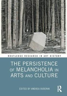 The Persistence of Melancholia in Arts and Culture - Routledge Research in Art History (Hardback)