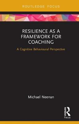 Resilience as a Framework for Coaching: A Cognitive Behavioural Perspective - Routledge Focus on Coaching (Hardback)