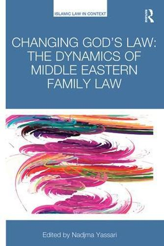 Changing God's Law: The dynamics of Middle Eastern family law - Islamic Law in Context (Paperback)