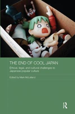 The End of Cool Japan: Ethical, Legal, and Cultural Challenges to Japanese Popular Culture - Routledge Contemporary Japan Series (Paperback)