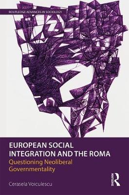 European Social Integration and the Roma: Questioning Neoliberal Governmentality - Routledge Advances in Sociology (Paperback)