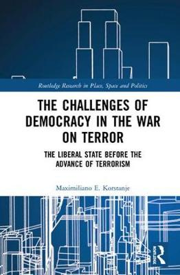 The Challenges of Democracy in the War on Terror: The Liberal State before the Advance of Terrorism - Routledge Research in Place, Space and Politics (Hardback)