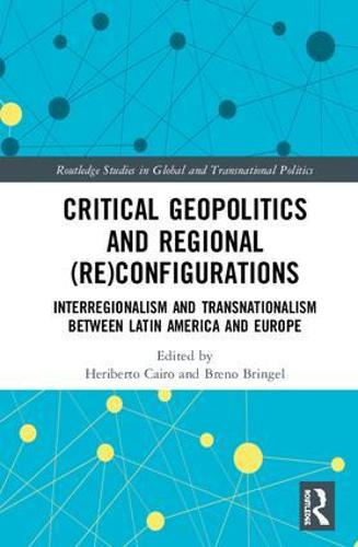 Critical Geopolitics and Regional (Re)Configurations: Interregionalism and Transnationalism Between Latin America and Europe - Routledge Studies in Global and Transnational Politics (Hardback)