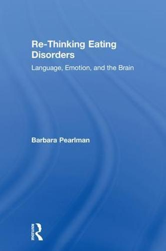 Re-Thinking Eating Disorders: Language, Emotion, and the Brain (Hardback)