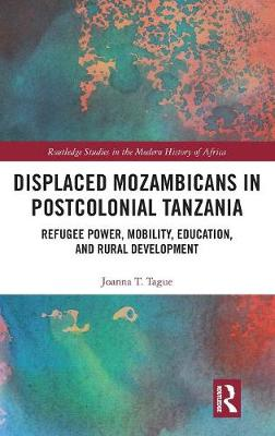 Displaced Mozambicans in Postcolonial Tanzania: Refugee Power, Mobility, Education, and Rural Development - Routledge Studies in the Modern History of Africa (Hardback)