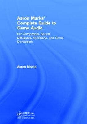 Aaron Marks' Complete Guide to Game Audio: For Composers, Sound Designers, Musicians, and Game Developers (Hardback)