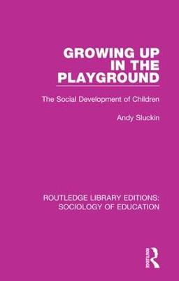 Growing up in the Playground: The Social Development of Children - Routledge Library Editions: Sociology of Education 51 (Hardback)
