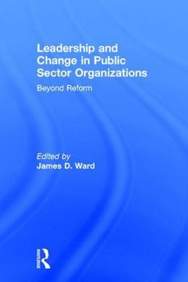 Leadership and Change in Public Sector Organizations: Beyond Reform (Hardback)