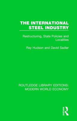 The International Steel Industry: Restructuring, State Policies and Localities - Routledge Library Editions: Modern World Economy (Hardback)