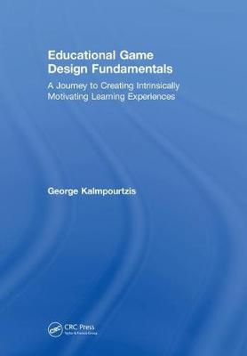 Educational Game Design Fundamentals: A Journey to Creating Intrinsically Motivating Learning Experiences (Hardback)