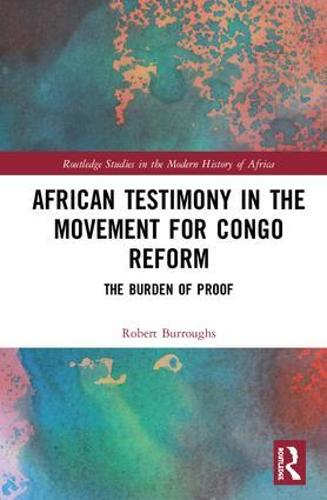 African Testimony in the Movement for Congo Reform: The Burden of Proof - Routledge Studies in the Modern History of Africa (Hardback)